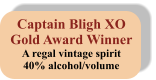 Captain Bligh XO Gold Award Winner A regal vintage spirit 40% alcohol/volume